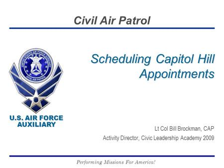 U.S. AIR FORCE AUXILIARY U.S. AIR FORCE AUXILIARY Civil Air Patrol Performing Missions For America! Scheduling Capitol Hill Appointments Lt Col Bill Brockman,