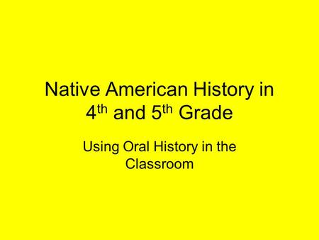 Native American History in 4 th and 5 th Grade Using Oral History in the Classroom.