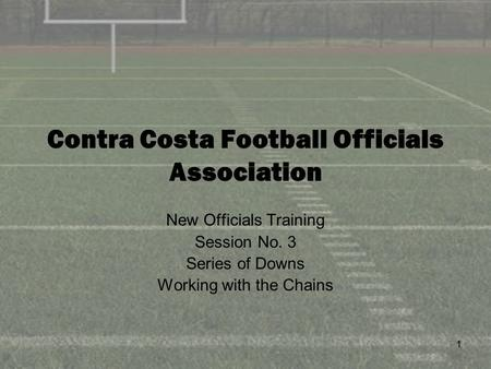 1 Contra Costa Football Officials Association New Officials Training Session No. 3 Series of Downs Working with the Chains.