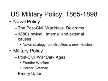 US Military Policy, 1865-1898 Naval Policy –The Post-Civil War Naval Doldrums –1880s revival: internal and external causes Naval strategy, construction,