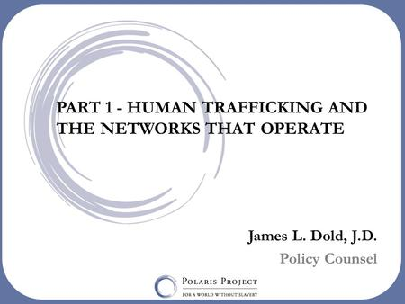 PART 1 - HUMAN TRAFFICKING AND THE NETWORKS THAT OPERATE James L. Dold, J.D. Policy Counsel.