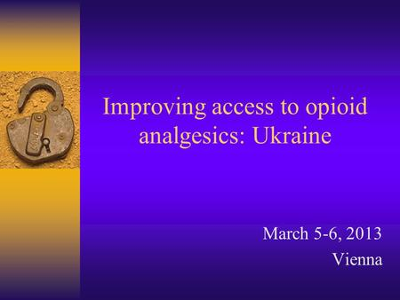 Improving access to opioid analgesics: Ukraine March 5-6, 2013 Vienna.