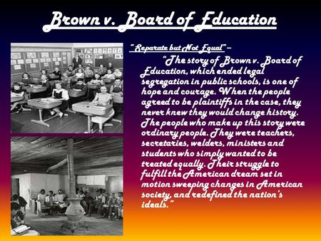 "Brown v. Board of Education "" Separate but Not Equal"" – "" The story of Brown v. Board of Education, which ended legal segregation in public schools, is."
