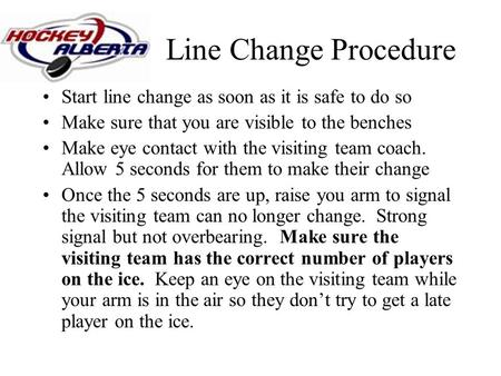 Line Change Procedure Start line change as soon as it is safe to do so Make sure that you are visible to the benches Make eye contact with the visiting.