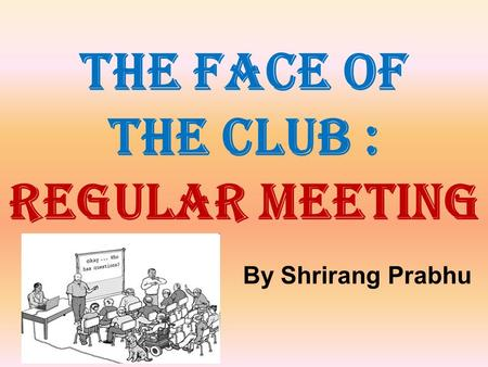 THE FACE OF THE CLUB : REGULAR MEETING By Shrirang Prabhu.