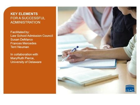 KEY ELEMENTS FOR A SUCCESSFUL ADMINISTRATION Facilitated by: Law School Admission Council Susan DeMarco Frances Mercedes Terri Neuman In collaboration.