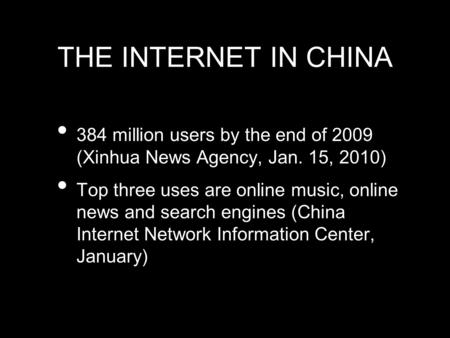THE INTERNET IN CHINA 384 million users by the end of 2009 (Xinhua News Agency, Jan. 15, 2010) Top three uses are online music, online news and search.