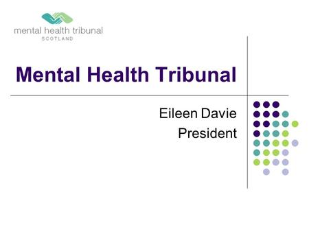 Mental Health Tribunal Eileen Davie President. Agenda Introduction General Tribunal Panels Shrieval Panels How does the Tribunal work? Determinations.