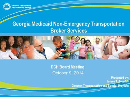 0 DCH Board Meeting October 9, 2014 Presented by: James T. Peoples Director, Transportation and Special Projects Georgia Medicaid Non-Emergency Transportation.