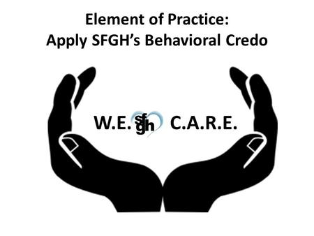Element of Practice: Apply SFGH's Behavioral Credo W.E. C.A.R.E.