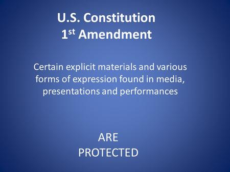 U.S. Constitution 1 st Amendment Certain explicit materials and various forms of expression found in media, presentations and performances ARE PROTECTED.