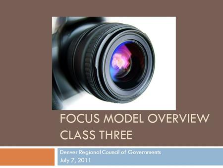 FOCUS MODEL OVERVIEW CLASS THREE Denver Regional Council of Governments July 7, 2011.