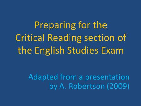 Preparing for the Critical Reading section of the English Studies Exam Adapted from a presentation by A. Robertson (2009)