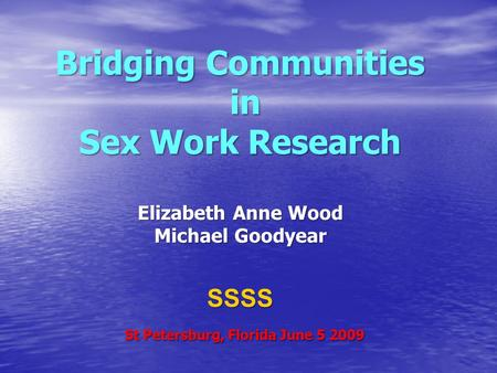 Bridging Communities in Sex Work Research Elizabeth Anne Wood Michael Goodyear SSSS St Petersburg, Florida June 5 2009.