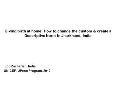 Giving birth at home: How to change the custom & create a Descriptive Norm in Jharkhand, India Job Zachariah, India UNICEF- UPenn Program, 2012.