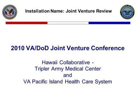 Installation Name: Joint Venture Review 2010 VA/DoD Joint Venture Conference Hawaii Collaborative - Tripler Army Medical Center and VA Pacific Island Health.
