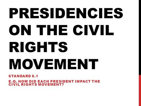 PRESIDENCIES ON THE CIVIL RIGHTS MOVEMENT STANDARD 8.1 E.Q. HOW DID EACH PRESIDENT IMPACT THE CIVIL RIGHTS MOVEMENT?