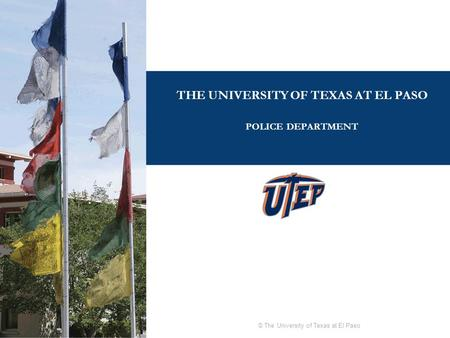 © The University of Texas at El Paso THE UNIVERSITY OF TEXAS AT EL PASO POLICE DEPARTMENT.