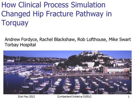 How Clinical Process Simulation Changed Hip Fracture Pathway in Torquay Andrew Fordyce, Rachel Blackshaw, Rob Lofthouse, Mike Swart Torbay Hospital 31st.
