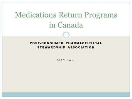 POST-CONSUMER PHARMACEUTICAL STEWARDSHIP ASSOCIATION MAY 2011 Medications Return Programs in Canada.