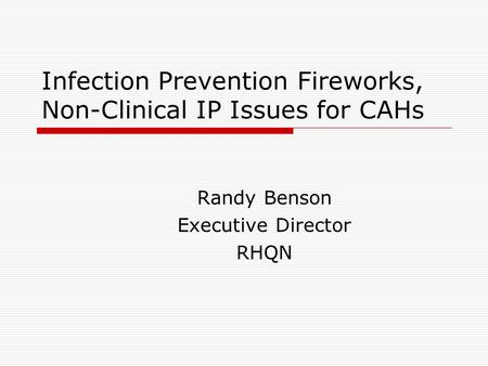 Infection Prevention Fireworks, Non-Clinical IP Issues for CAHs Randy Benson Executive Director RHQN.