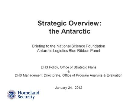 Presenter's Name June 17, 2003 Briefing to the National Science Foundation Antarctic Logistics Blue Ribbon Panel DHS Policy, Office of Strategic Plans.