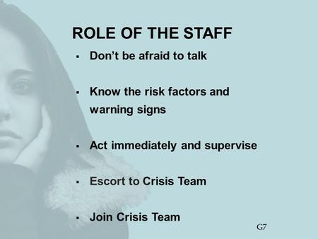 ROLE OF THE STAFF  Don't be afraid to talk  Know the risk factors and warning signs  Act immediately and supervise  Escort to Crisis Team  Join Crisis.