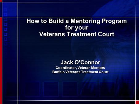 How to Build a Mentoring Program for your Veterans Treatment Court Jack O'Connor Coordinator, Veteran Mentors Buffalo Veterans Treatment Court.