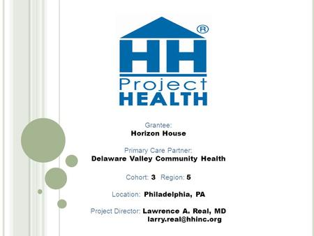 Grantee: Horizon House Primary Care Partner: Delaware Valley Community Health Cohort: 3 Region: 5 Location: Philadelphia, PA Project Director: Lawrence.