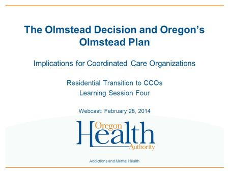 Addictions and Mental Health The Olmstead Decision and Oregon's Olmstead Plan Implications for Coordinated Care Organizations Residential Transition to.