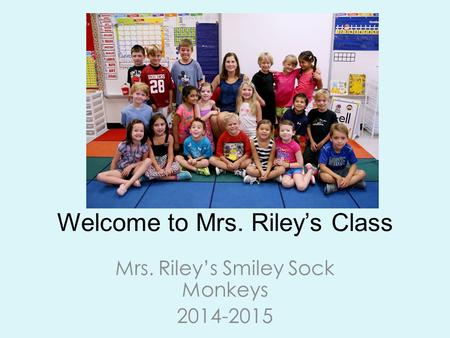 Welcome to Mrs. Riley's Class Mrs. Riley's Smiley Sock Monkeys 2014-2015.