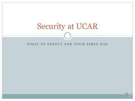 WHAT TO EXPECT FOR YOUR FIRST DAY Security at UCAR.