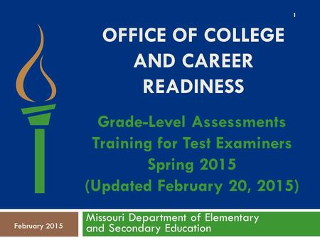 OFFICE OF COLLEGE AND CAREER READINESS Missouri Department of Elementary and Secondary Education February 2015 Grade-Level Assessments Training for Test.