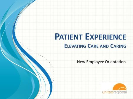 P ATIENT E XPERIENCE E LEVATING C ARE AND C ARING New Employee Orientation.