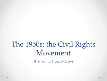 The 1950s: the Civil Rights Movement The not so Happy Days.