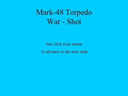 Mark-48 Torpedo War - Shot Just click your mouse to advance to the next slide.