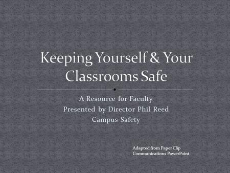 A Resource for Faculty Presented by Director Phil Reed Campus Safety Adapted from Paper Clip Communications PowerPoint.