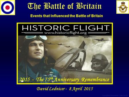 The Battle of Britain Adrian Stewart Copyrighted Presentation Mike Lavelle 2015 - The 75 th Anniversary Remembrance David Lednicer - 8 April 2015 Events.