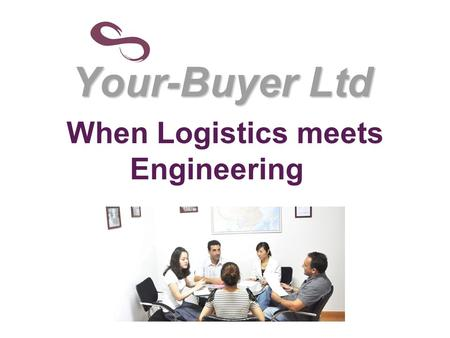 "Your-Buyer Ltd When Logistics meets Engineering. Why to integrate Logistics and Engineering? By integrating Logistic and Engineering we can give a ""One."