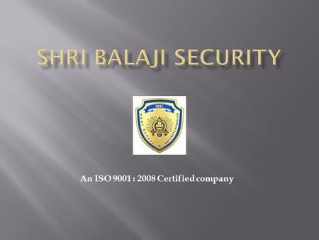 An ISO 9001 : 2008 Certified company. Shri Balaji Security (a very young organization) is now a leading and renowned provider of Effective Security Solutions.