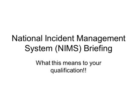 National Incident Management System (NIMS) Briefing What this means to your qualification!!
