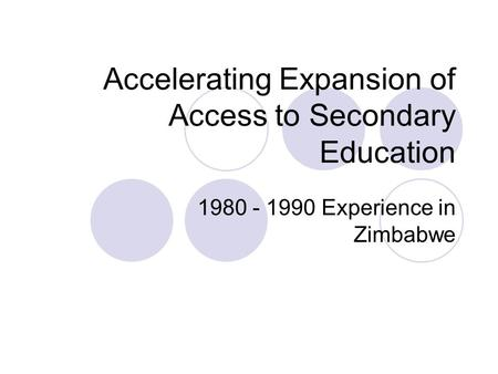 Accelerating Expansion of Access to Secondary Education 1980 - 1990 Experience in Zimbabwe.
