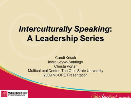 Interculturally Speaking: A Leadership Series Candi Krisch Indra Leyva-Santiago Christa Porter Multicultural Center, The Ohio State University 2009 NCORE.