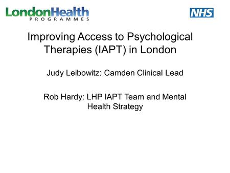 Improving Access to Psychological Therapies (IAPT) in London Judy Leibowitz: Camden Clinical Lead Rob Hardy: LHP IAPT Team and Mental Health Strategy.