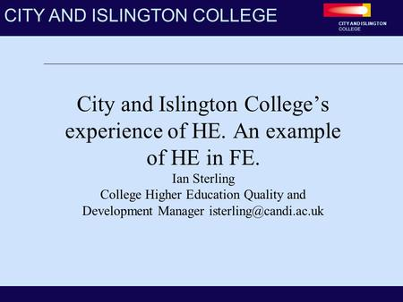 CITY AND ISLINGTON COLLEGE CITY AND ISLINGTON COLLEGE City and Islington College's experience of HE. An example of HE in FE. Ian Sterling College Higher.