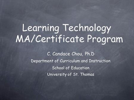 Learning Technology MA/Certificate Program C. Candace Chou, Ph.D Department of Curriculum and Instruction School of Education University of St. Thomas.