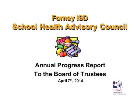 Forney ISD School Health Advisory Council Annual Progress Report To the Board of Trustees April 7 th, 2014.