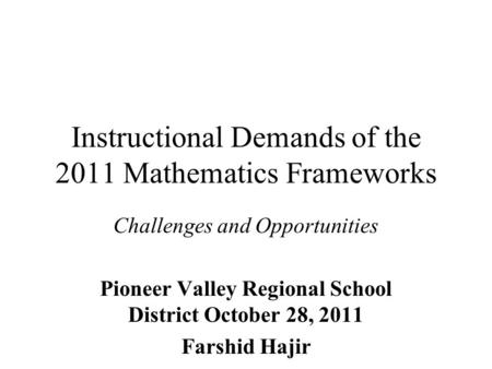 Instructional Demands of the 2011 Mathematics Frameworks Challenges and Opportunities Pioneer Valley Regional School District October 28, 2011 Farshid.