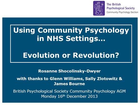 Using Community Psychology in NHS Settings… Evolution or Revolution? Rosanne Shocolinsky-Dwyer with thanks to Glenn Williams, Sally Zlotowitz & James Bourne.