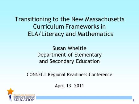 1 Transitioning to the New Massachusetts Curriculum Frameworks in ELA/Literacy and Mathematics Susan Wheltle Department of Elementary and Secondary Education.